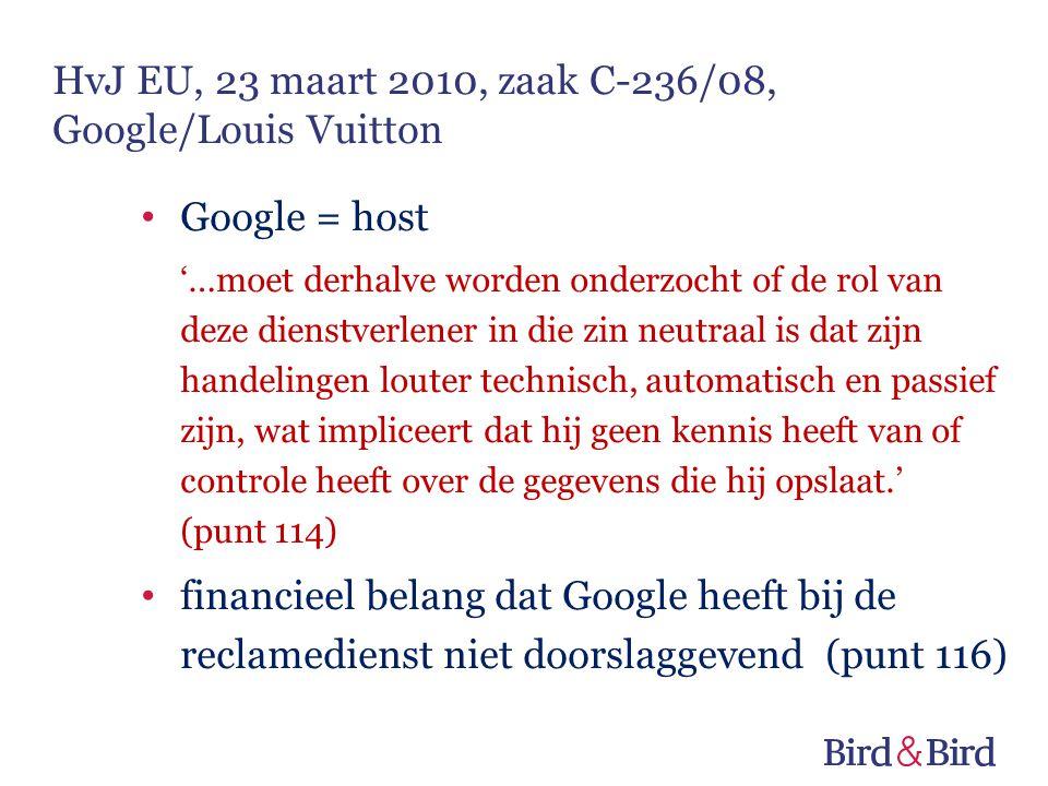Google = host '…moet derhalve worden onderzocht of de rol van deze dienstverlener in die zin neutraal is dat zijn handelingen louter technisch, automatisch en passief zijn, wat impliceert dat hij geen kennis heeft van of controle heeft over de gegevens die hij opslaat.' (punt 114) financieel belang dat Google heeft bij de reclamedienst niet doorslaggevend (punt 116) HvJ EU, 23 maart 2010, zaak C-236/08, Google/Louis Vuitton