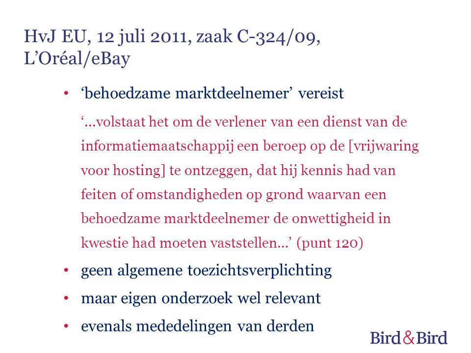 'behoedzame marktdeelnemer' vereist '...volstaat het om de verlener van een dienst van de informatiemaatschappij een beroep op de [vrijwaring voor hosting] te ontzeggen, dat hij kennis had van feiten of omstandigheden op grond waarvan een behoedzame marktdeelnemer de onwettigheid in kwestie had moeten vaststellen…' (punt 120) geen algemene toezichtsverplichting maar eigen onderzoek wel relevant evenals mededelingen van derden HvJ EU, 12 juli 2011, zaak C-324/09, L'Oréal/eBay