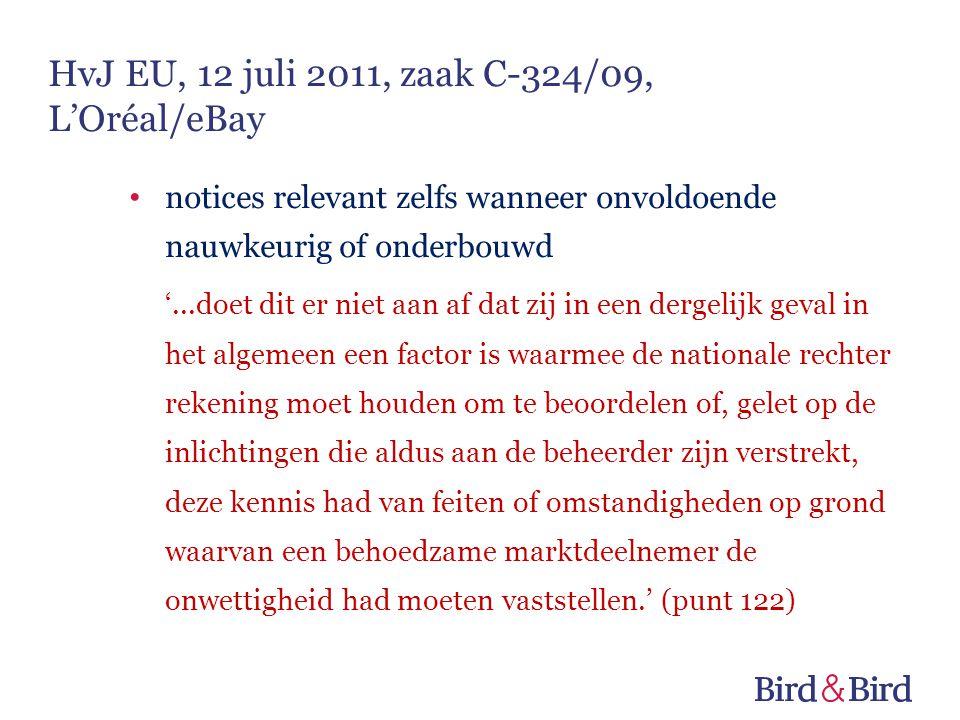 notices relevant zelfs wanneer onvoldoende nauwkeurig of onderbouwd '...doet dit er niet aan af dat zij in een dergelijk geval in het algemeen een factor is waarmee de nationale rechter rekening moet houden om te beoordelen of, gelet op de inlichtingen die aldus aan de beheerder zijn verstrekt, deze kennis had van feiten of omstandigheden op grond waarvan een behoedzame marktdeelnemer de onwettigheid had moeten vaststellen.' (punt 122) HvJ EU, 12 juli 2011, zaak C-324/09, L'Oréal/eBay