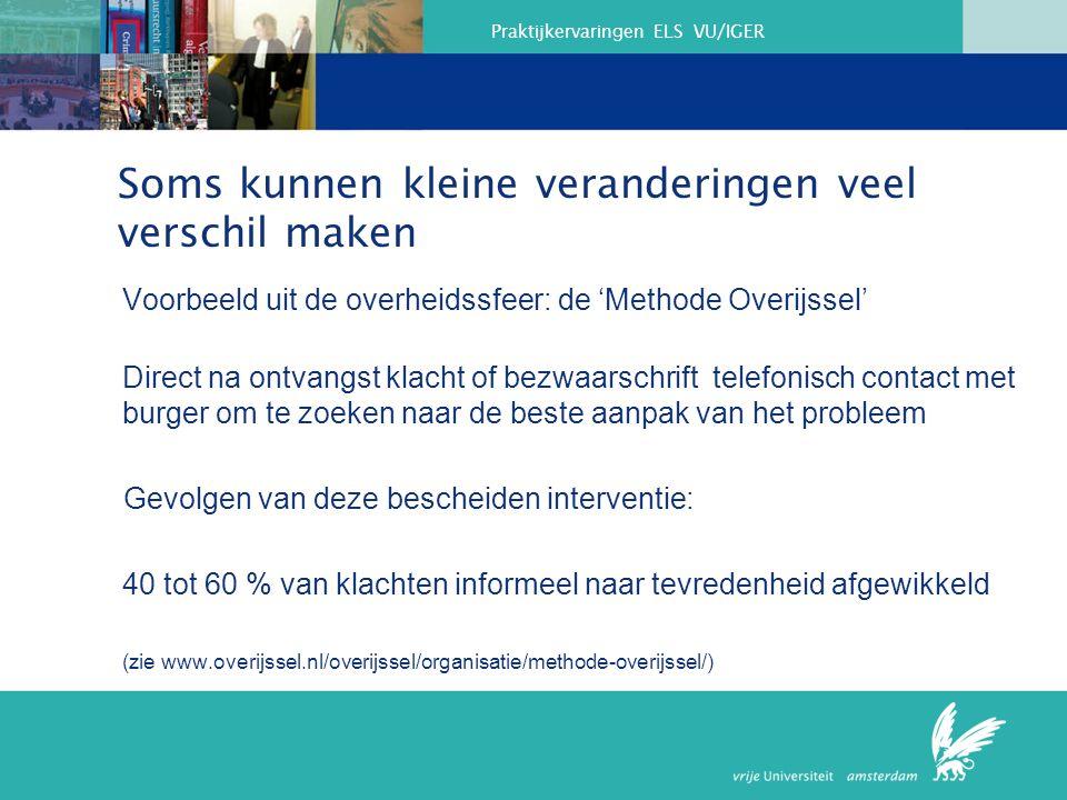 Praktijkervaringen ELS VU/IGER Soms kunnen kleine veranderingen veel verschil maken Voorbeeld uit de overheidssfeer: de 'Methode Overijssel' Direct na ontvangst klacht of bezwaarschrift telefonisch contact met burger om te zoeken naar de beste aanpak van het probleem Gevolgen van deze bescheiden interventie: 40 tot 60 % van klachten informeel naar tevredenheid afgewikkeld (zie www.overijssel.nl/overijssel/organisatie/methode-overijssel/) Zie: www.overijssel.nl/overijssel/organisatie/methode-overijssel/