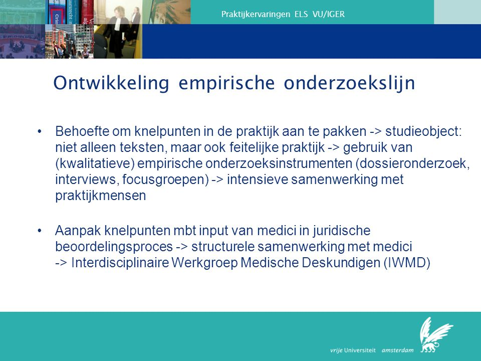 Praktijkervaringen ELS VU/IGER Ontwikkeling empirische onderzoekslijn Behoefte om knelpunten in de praktijk aan te pakken -> studieobject: niet alleen teksten, maar ook feitelijke praktijk -> gebruik van (kwalitatieve) empirische onderzoeksinstrumenten (dossieronderzoek, interviews, focusgroepen) -> intensieve samenwerking met praktijkmensen Aanpak knelpunten mbt input van medici in juridische beoordelingsproces -> structurele samenwerking met medici -> Interdisciplinaire Werkgroep Medische Deskundigen (IWMD)