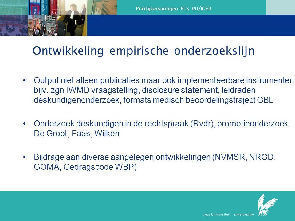 Praktijkervaringen ELS VU/IGER Ontwikkeling empirische onderzoekslijn Output niet alleen publicaties maar ook implementeerbare instrumenten, bijv.