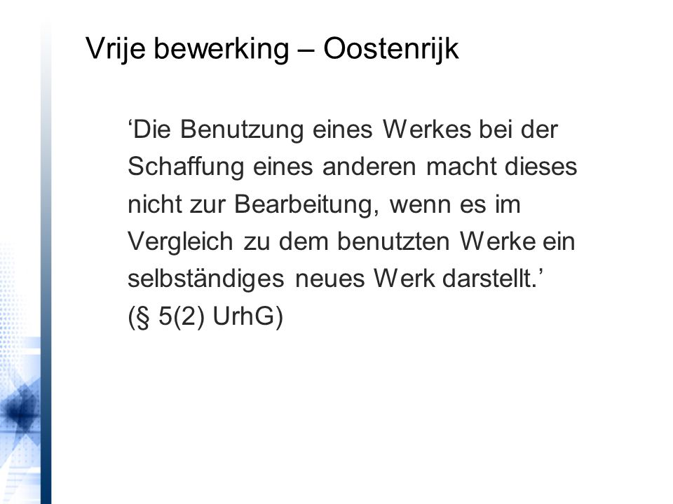 Vrije bewerking – Oostenrijk 'Die Benutzung eines Werkes bei der Schaffung eines anderen macht dieses nicht zur Bearbeitung, wenn es im Vergleich zu dem benutzten Werke ein selbständiges neues Werk darstellt.' (§ 5(2) UrhG)
