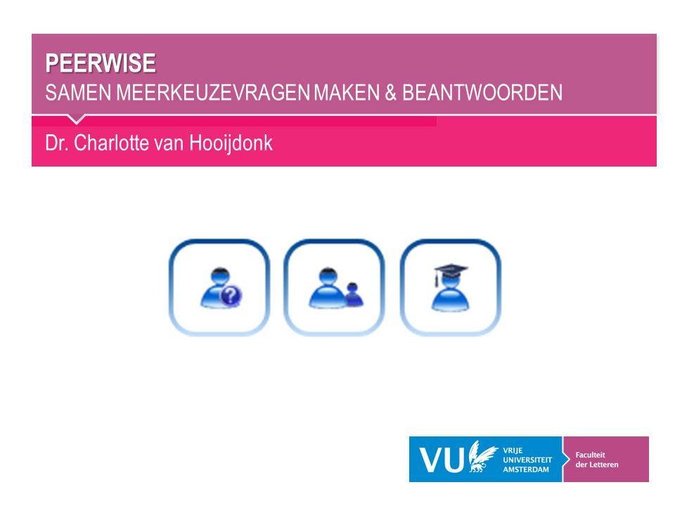 Dr. Charlotte van Hooijdonk PEERWISE PEERWISE SAMEN MEERKEUZEVRAGEN MAKEN & BEANTWOORDEN