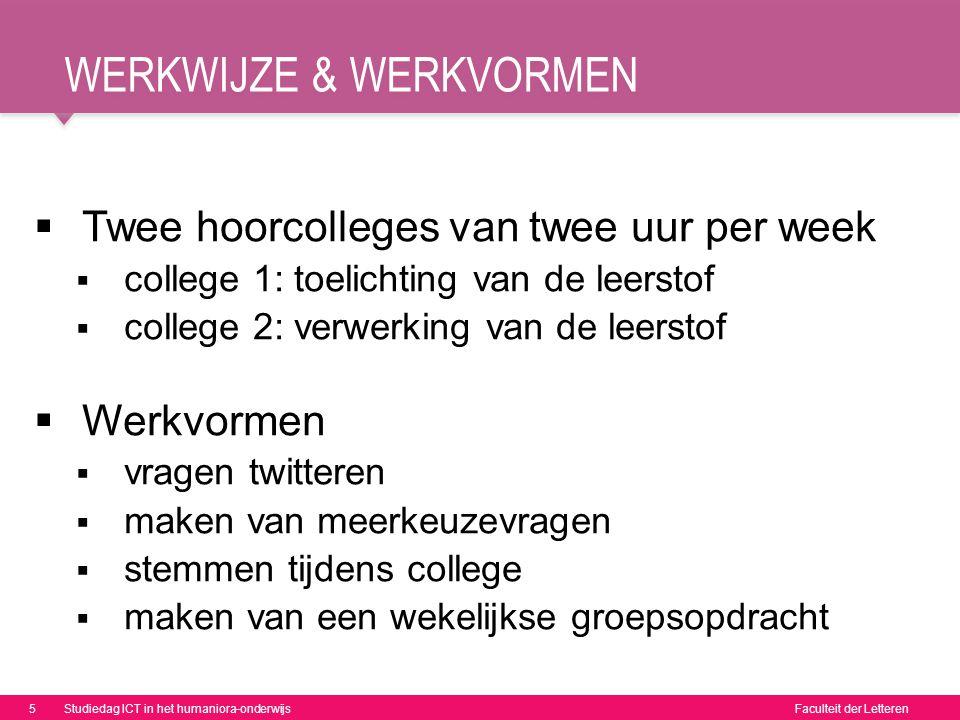 Faculteit der Letteren WERKWIJZE & WERKVORMEN  Twee hoorcolleges van twee uur per week  college 1: toelichting van de leerstof  college 2: verwerki