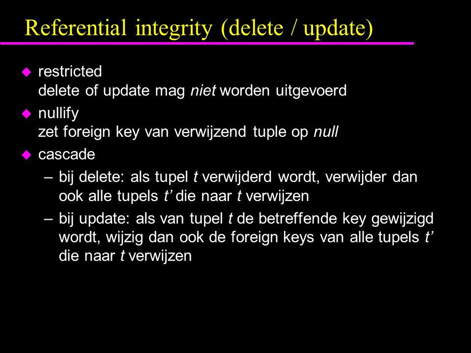 Referential integrity (delete / update) u restricted delete of update mag niet worden uitgevoerd u nullify zet foreign key van verwijzend tuple op null u cascade –bij delete: als tupel t verwijderd wordt, verwijder dan ook alle tupels t' die naar t verwijzen –bij update: als van tupel t de betreffende key gewijzigd wordt, wijzig dan ook de foreign keys van alle tupels t' die naar t verwijzen