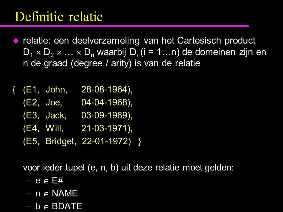 Definitie relatie u relatie: een deelverzameling van het Cartesisch product D 1  D 2  …  D n waarbij D i (i = 1…n) de domeinen zijn en n de graad (degree / arity) is van de relatie {(E1, John, 28-08-1964), (E2, Joe, 04-04-1968), (E3, Jack, 03-09-1969), (E4, Will, 21-03-1971), (E5, Bridget, 22-01-1972) } voor ieder tupel (e, n, b) uit deze relatie moet gelden: –e  E# –n  NAME –b  BDATE