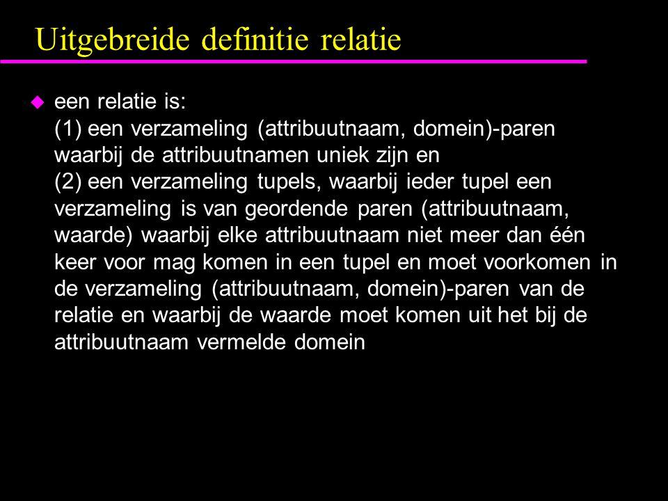 Uitgebreide definitie relatie u een relatie is: (1) een verzameling (attribuutnaam, domein)-paren waarbij de attribuutnamen uniek zijn en (2) een verzameling tupels, waarbij ieder tupel een verzameling is van geordende paren (attribuutnaam, waarde) waarbij elke attribuutnaam niet meer dan één keer voor mag komen in een tupel en moet voorkomen in de verzameling (attribuutnaam, domein)-paren van de relatie en waarbij de waarde moet komen uit het bij de attribuutnaam vermelde domein