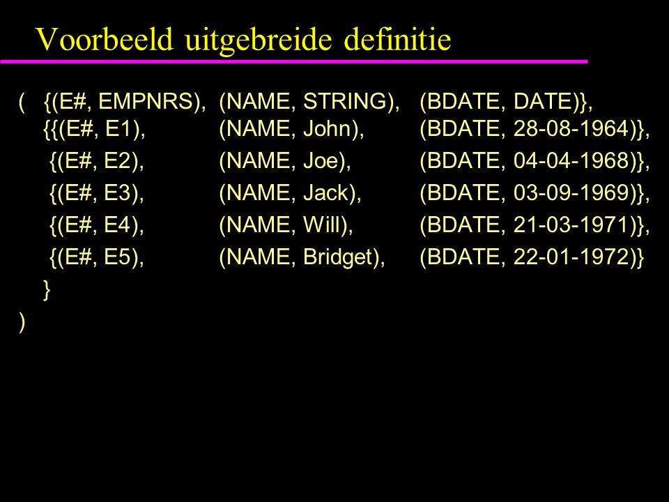 Voorbeeld uitgebreide definitie ( {(E#, EMPNRS),(NAME, STRING),(BDATE, DATE)}, {{(E#, E1), (NAME, John),(BDATE, 28-08-1964)}, {(E#, E2), (NAME, Joe),(BDATE, 04-04-1968)}, {(E#, E3), (NAME, Jack),(BDATE, 03-09-1969)}, {(E#, E4), (NAME, Will),(BDATE, 21-03-1971)}, {(E#, E5), (NAME, Bridget),(BDATE, 22-01-1972)} } )