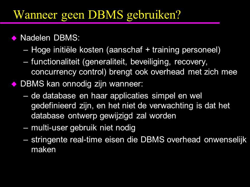 Wanneer geen DBMS gebruiken? u Nadelen DBMS: –Hoge initiële kosten (aanschaf + training personeel) –functionaliteit (generaliteit, beveiliging, recove