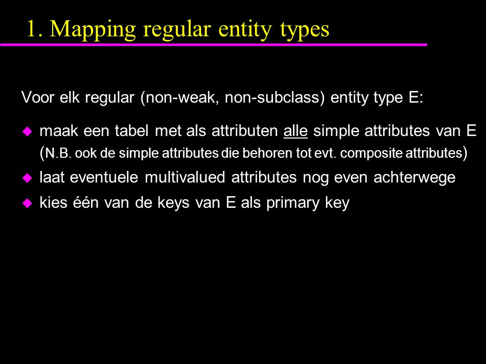 1. Mapping regular entity types Voor elk regular (non-weak, non-subclass) entity type E: u maak een tabel met als attributen alle simple attributes va