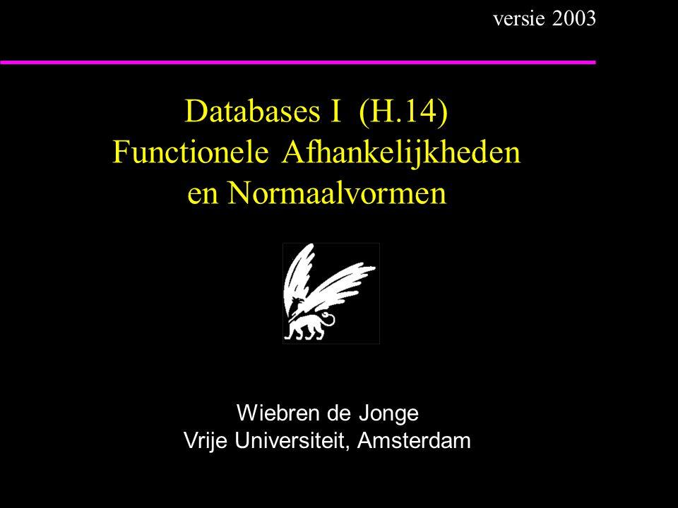 Databases I (H.14) Functionele Afhankelijkheden en Normaalvormen Wiebren de Jonge Vrije Universiteit, Amsterdam versie 2003