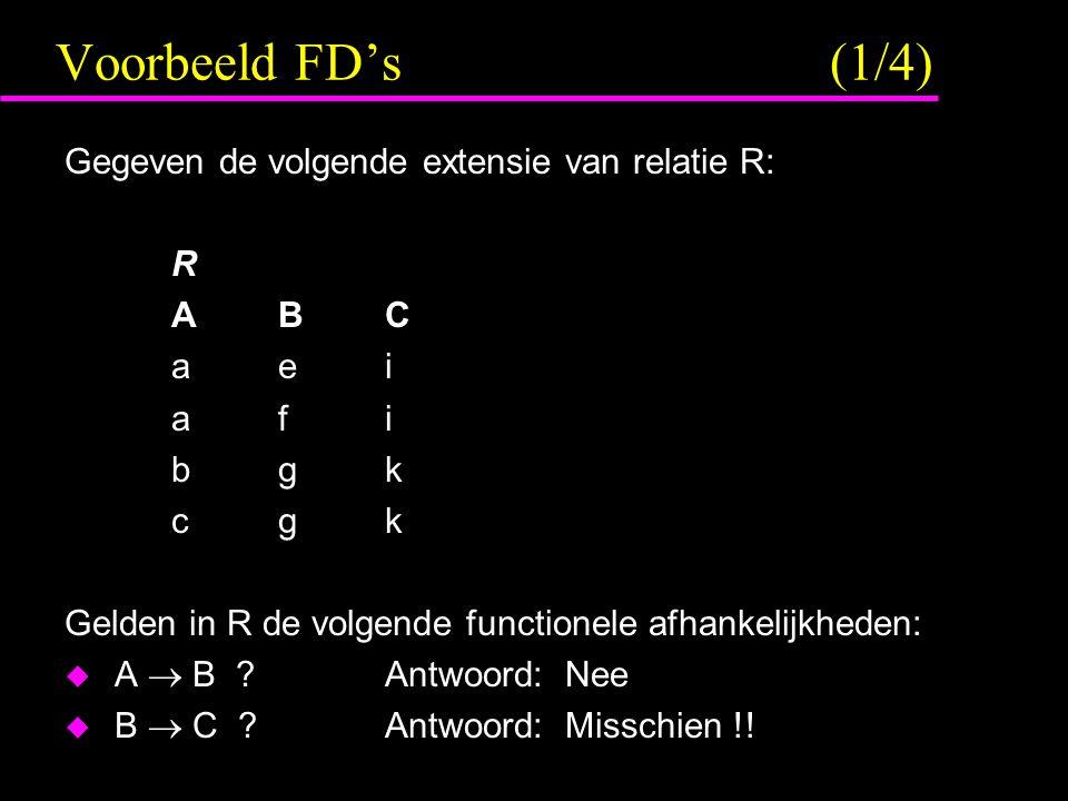 Voorbeeld FD's (1/4) Gegeven de volgende extensie van relatie R: R ABC aei afi bgk cgk Gelden in R de volgende functionele afhankelijkheden:  A  B ?Antwoord: Nee  B  C ?Antwoord: Misschien !!