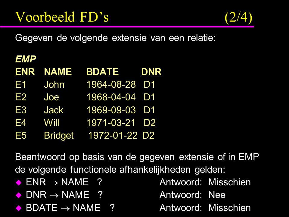 Voorbeeld FD's (2/4) Gegeven de volgende extensie van een relatie: EMP ENRNAME BDATE DNR E1John 1964-08-28 D1 E2Joe 1968-04-04 D1 E3Jack 1969-09-03 D1 E4Will 1971-03-21 D2 E5Bridget 1972-01-22 D2 Beantwoord op basis van de gegeven extensie of in EMP de volgende functionele afhankelijkheden gelden:  ENR  NAME ?Antwoord: Misschien  DNR  NAME ?Antwoord: Nee  BDATE  NAME ?Antwoord: Misschien