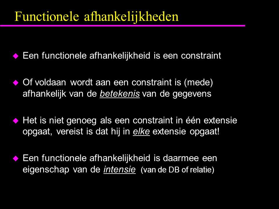 Functionele afhankelijkheden  Een functionele afhankelijkheid is een constraint  Of voldaan wordt aan een constraint is (mede) afhankelijk van de betekenis van de gegevens  Het is niet genoeg als een constraint in één extensie opgaat, vereist is dat hij in elke extensie opgaat.