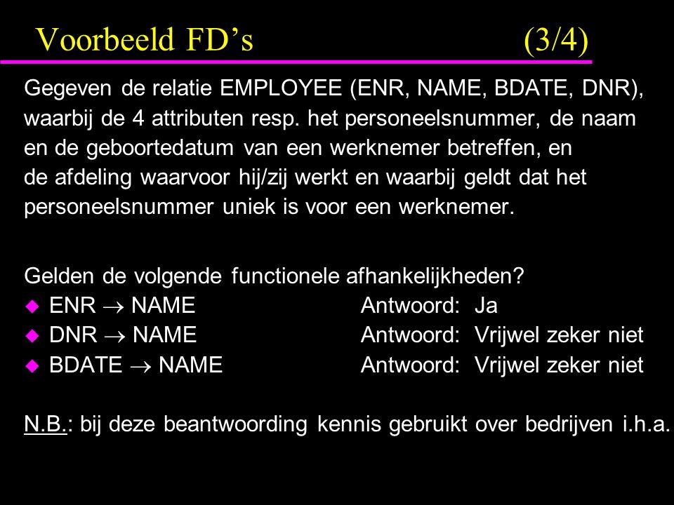 Voorbeeld FD's (3/4) Gegeven de relatie EMPLOYEE (ENR, NAME, BDATE, DNR), waarbij de 4 attributen resp.