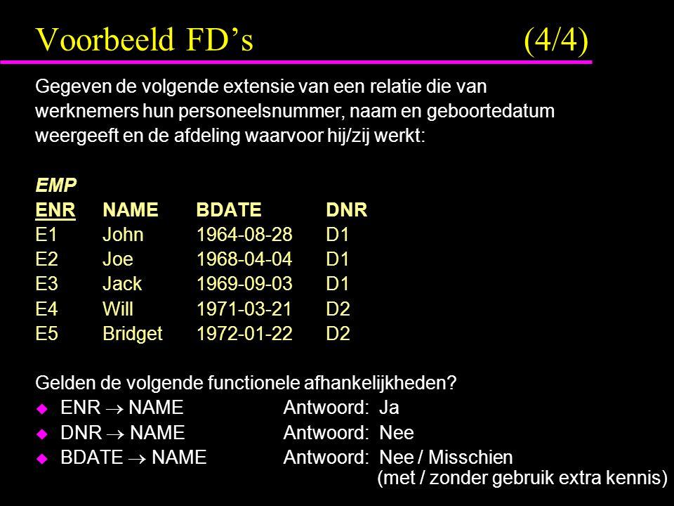 Voorbeeld FD's (4/4) Gegeven de volgende extensie van een relatie die van werknemers hun personeelsnummer, naam en geboortedatum weergeeft en de afdeling waarvoor hij/zij werkt: EMP ENRNAME BDATE DNR E1John 1964-08-28 D1 E2Joe 1968-04-04 D1 E3Jack 1969-09-03 D1 E4Will 1971-03-21 D2 E5Bridget 1972-01-22 D2 Gelden de volgende functionele afhankelijkheden.