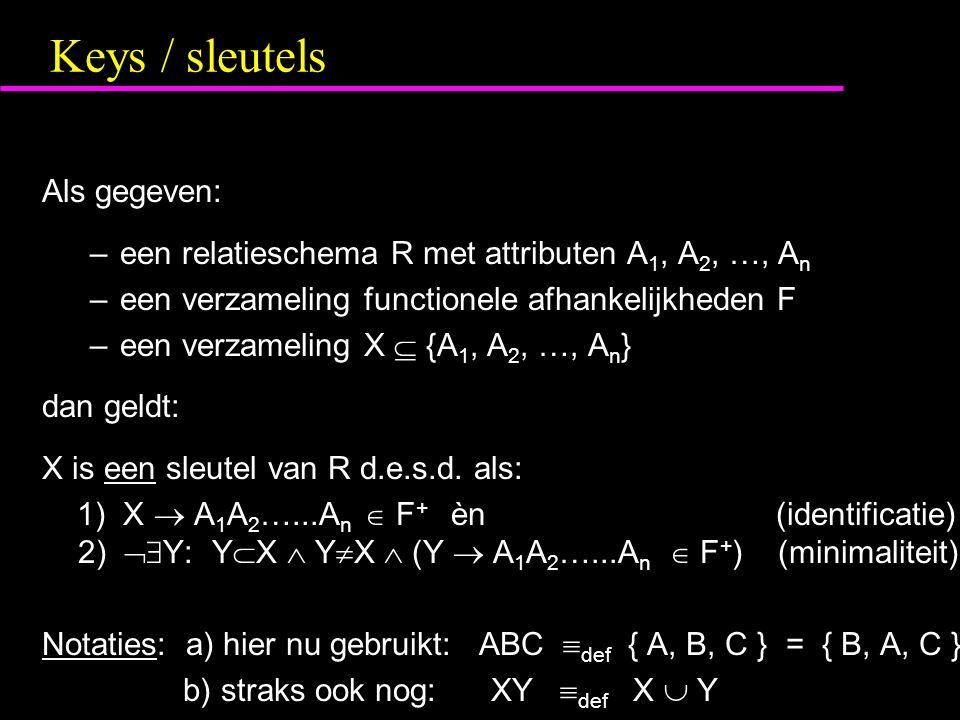 Keys / sleutels Als gegeven: –een relatieschema R met attributen A 1, A 2, …, A n –een verzameling functionele afhankelijkheden F –een verzameling X  {A 1, A 2, …, A n } dan geldt: X is een sleutel van R d.e.s.d.