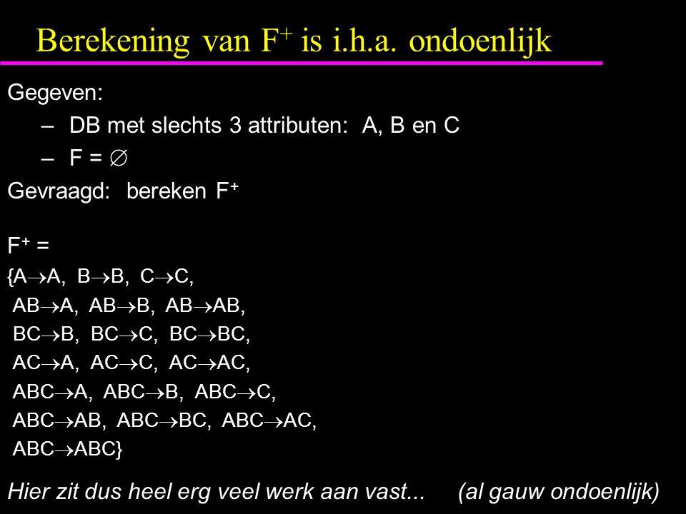 Berekening van F + is i.h.a. ondoenlijk Gegeven: – DB met slechts 3 attributen: A, B en C – F =  Gevraagd: bereken F + F + = {A  A, B  B, C  C, AB