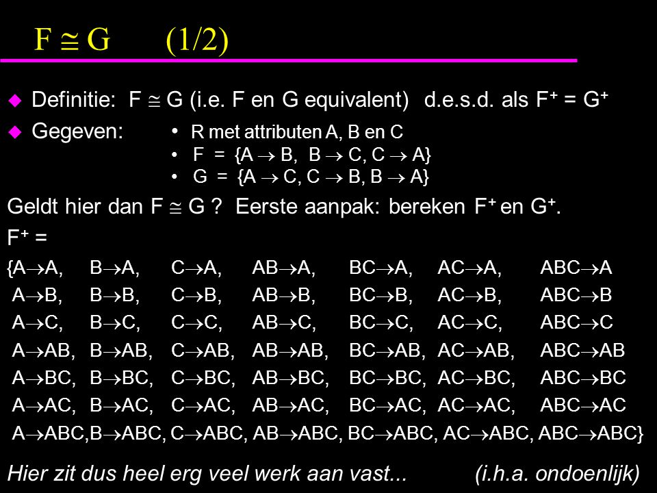 F  G(1/2)  Definitie: F  G (i.e. F en G equivalent) d.e.s.d. als F + = G +  Gegeven: R met attributen A, B en C F = {A  B, B  C, C  A} G = {A 