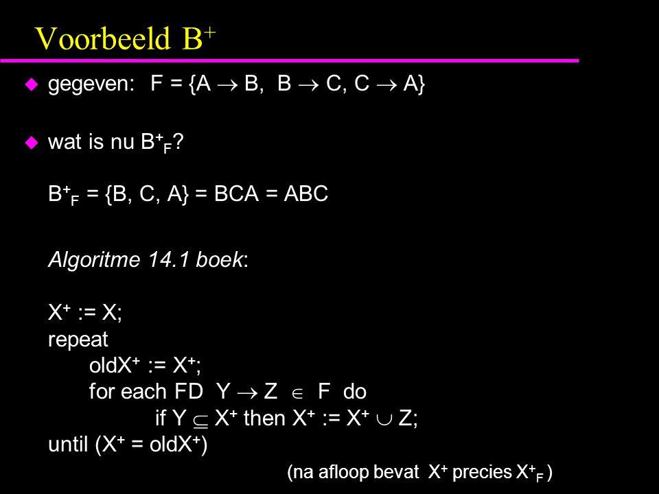 Voorbeeld B +  gegeven: F = {A  B, B  C, C  A}  wat is nu B + F ? B + F = {B, C, A} = BCA = ABC Algoritme 14.1 boek: X + := X; repeat oldX + := X