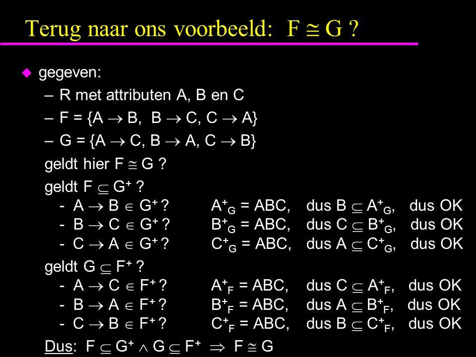 Terug naar ons voorbeeld: F  G ?  gegeven: –R met attributen A, B en C –F = {A  B, B  C, C  A} –G = {A  C, B  A, C  B} geldt hier F  G ? geld
