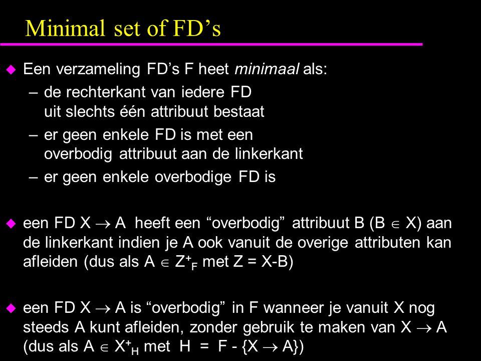 Minimal set of FD's  Een verzameling FD's F heet minimaal als: –de rechterkant van iedere FD uit slechts één attribuut bestaat –er geen enkele FD is met een overbodig attribuut aan de linkerkant –er geen enkele overbodige FD is  een FD X  A heeft een overbodig attribuut B (B  X) aan de linkerkant indien je A ook vanuit de overige attributen kan afleiden (dus als A  Z + F met Z = X-B)  een FD X  A is overbodig in F wanneer je vanuit X nog steeds A kunt afleiden, zonder gebruik te maken van X  A (dus als A  X + H met H = F - {X  A})