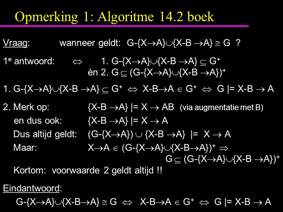 Opmerking 1: Algoritme 14.2 boek Vraag:wanneer geldt: G-{X  A}  {X-B  A}  G ? 1 e antwoord:  1. G-{X  A}  {X-B  A}  G + èn 2. G  (G-{X  A}