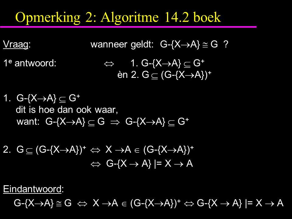 Opmerking 2: Algoritme 14.2 boek Vraag:wanneer geldt: G-{X  A}  G ? 1 e antwoord:  1. G-{X  A}  G + èn 2. G  (G-{X  A}) + 1. G-{X  A}  G + di
