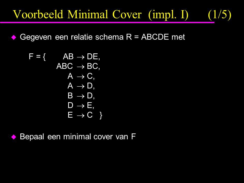 Voorbeeld Minimal Cover (impl. I)(1/5)  Gegeven een relatie schema R = ABCDE met F = { AB  DE, ABC  BC, A  C, A  D, B  D, D  E, E  C }  Bepaa
