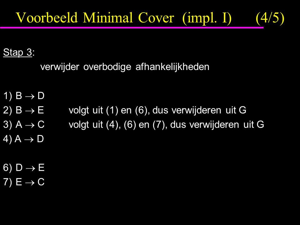 Voorbeeld Minimal Cover (impl. I)(4/5) Stap 3: verwijder overbodige afhankelijkheden 1)B  D 2)B  Evolgt uit (1) en (6), dus verwijderen uit G 3)A 