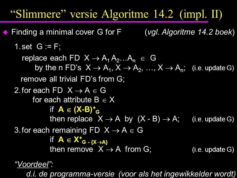 Slimmere versie Algoritme 14.2 (impl.II)  Finding a minimal cover G for F(vgl.