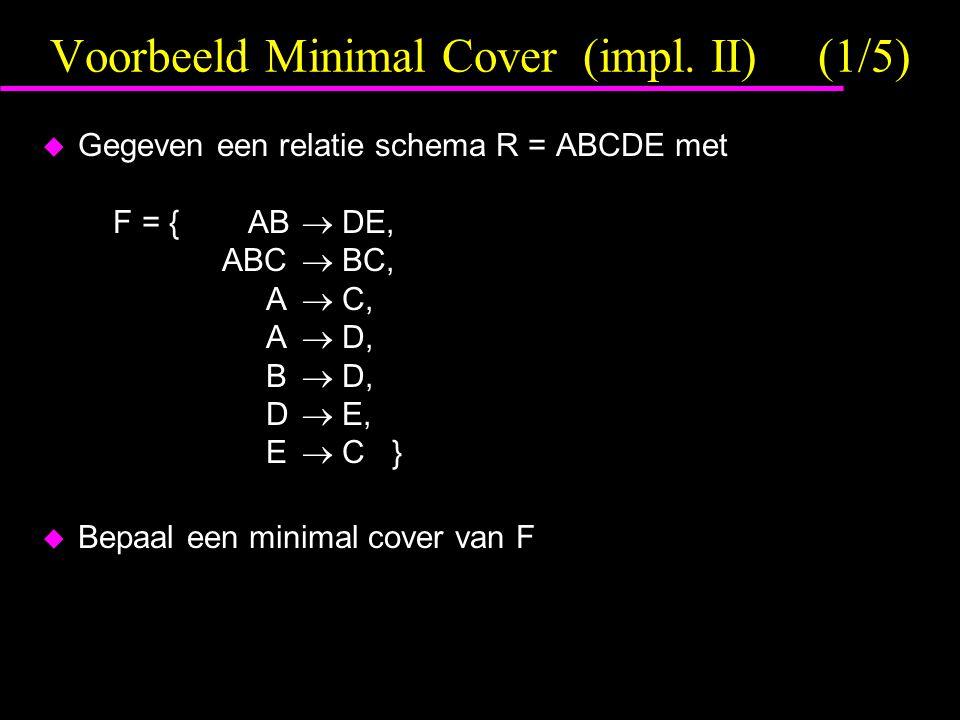 Voorbeeld Minimal Cover (impl. II)(1/5)  Gegeven een relatie schema R = ABCDE met F = { AB  DE, ABC  BC, A  C, A  D, B  D, D  E, E  C }  Bepa