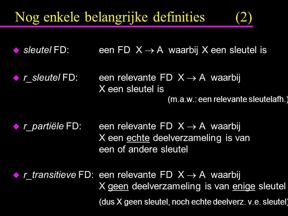 Nog enkele belangrijke definities (2)  sleutel FD:een FD X  A waarbij X een sleutel is  r_sleutel FD:een relevante FD X  A waarbij X een sleutel is (m.a.w.: een relevante sleutelafh.)  r_partiële FD:een relevante FD X  A waarbij X een echte deelverzameling is van een of andere sleutel  r_transitieve FD:een relevante FD X  A waarbij X geen deelverzameling is van enige sleutel (dus X geen sleutel, noch echte deelverz.