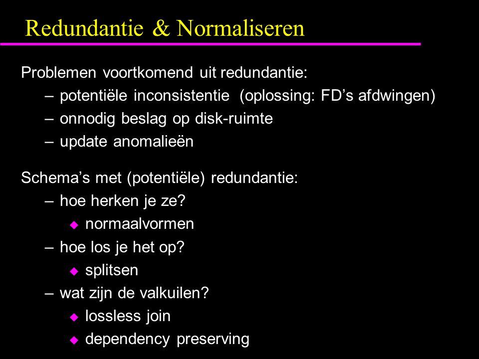 Redundantie & Normaliseren Problemen voortkomend uit redundantie: –potentiële inconsistentie (oplossing: FD's afdwingen) –onnodig beslag op disk-ruimte –update anomalieën Schema's met (potentiële) redundantie: –hoe herken je ze.