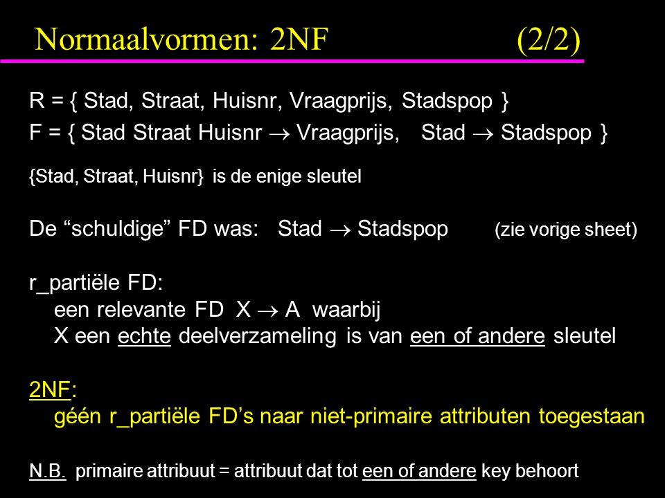Normaalvormen: 2NF (2/2) R = { Stad, Straat, Huisnr, Vraagprijs, Stadspop } F = { Stad Straat Huisnr  Vraagprijs, Stad  Stadspop } {Stad, Straat, Huisnr} is de enige sleutel De schuldige FD was: Stad  Stadspop (zie vorige sheet) r_partiële FD: een relevante FD X  A waarbij X een echte deelverzameling is van een of andere sleutel 2NF: géén r_partiële FD's naar niet-primaire attributen toegestaan N.B.