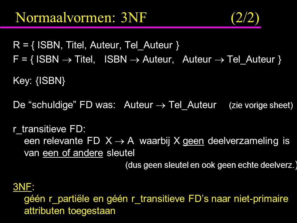 Normaalvormen: 3NF (2/2) R = { ISBN, Titel, Auteur, Tel_Auteur } F = { ISBN  Titel, ISBN  Auteur, Auteur  Tel_Auteur } Key: {ISBN} De schuldige FD was: Auteur  Tel_Auteur (zie vorige sheet) r_transitieve FD: een relevante FD X  A waarbij X geen deelverzameling is van een of andere sleutel (dus geen sleutel en ook geen echte deelverz.
