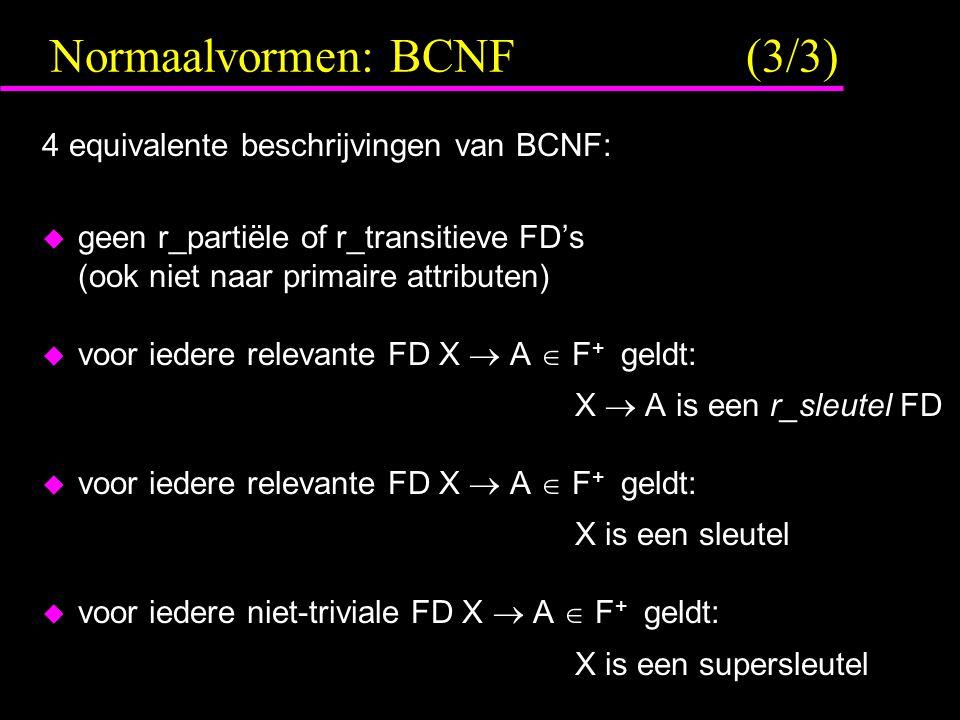 Normaalvormen: BCNF (3/3) 4 equivalente beschrijvingen van BCNF:  geen r_partiële of r_transitieve FD's (ook niet naar primaire attributen)  voor iedere relevante FD X  A  F + geldt: X  A is een r_sleutel FD  voor iedere relevante FD X  A  F + geldt: X is een sleutel  voor iedere niet-triviale FD X  A  F + geldt: X is een supersleutel