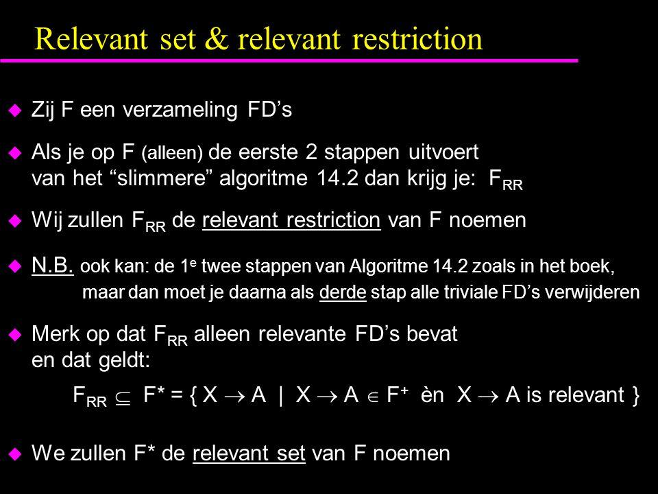 Relevant set & relevant restriction  Zij F een verzameling FD's  Als je op F (alleen) de eerste 2 stappen uitvoert van het slimmere algoritme 14.2 dan krijg je: F RR  Wij zullen F RR de relevant restriction van F noemen  N.B.