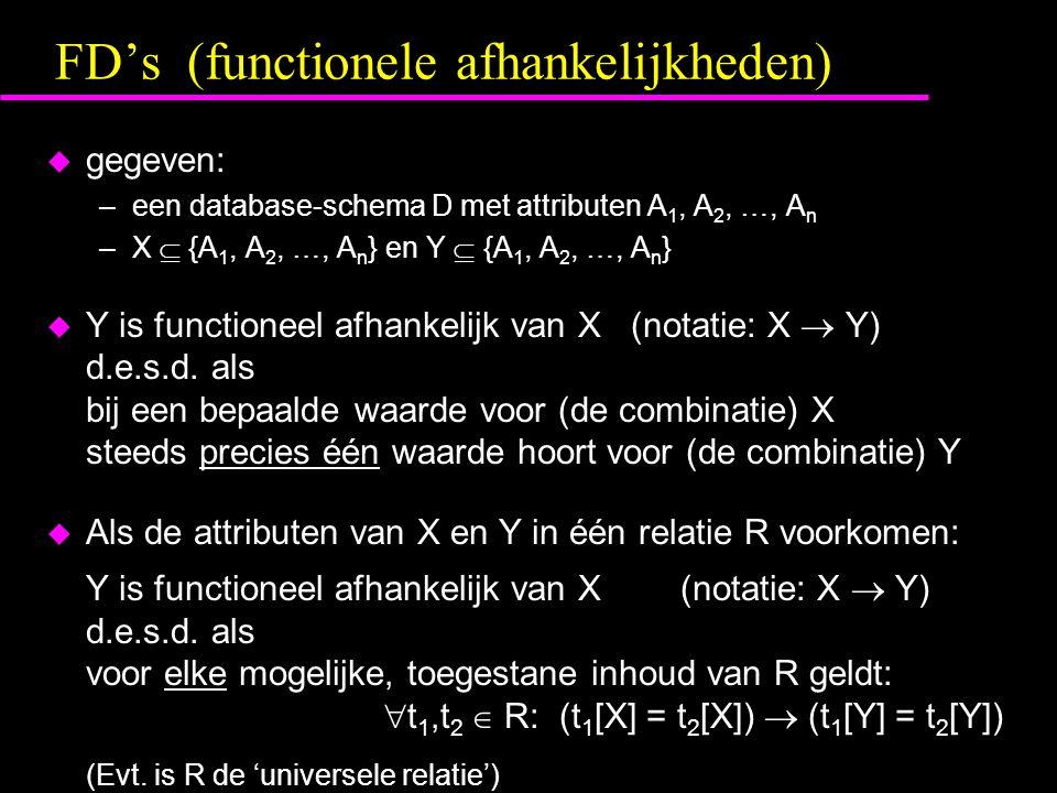 FD's (functionele afhankelijkheden)  gegeven: –een database-schema D met attributen A 1, A 2, …, A n –X  {A 1, A 2, …, A n } en Y  {A 1, A 2, …, A n }  Y is functioneel afhankelijk van X (notatie: X  Y) d.e.s.d.
