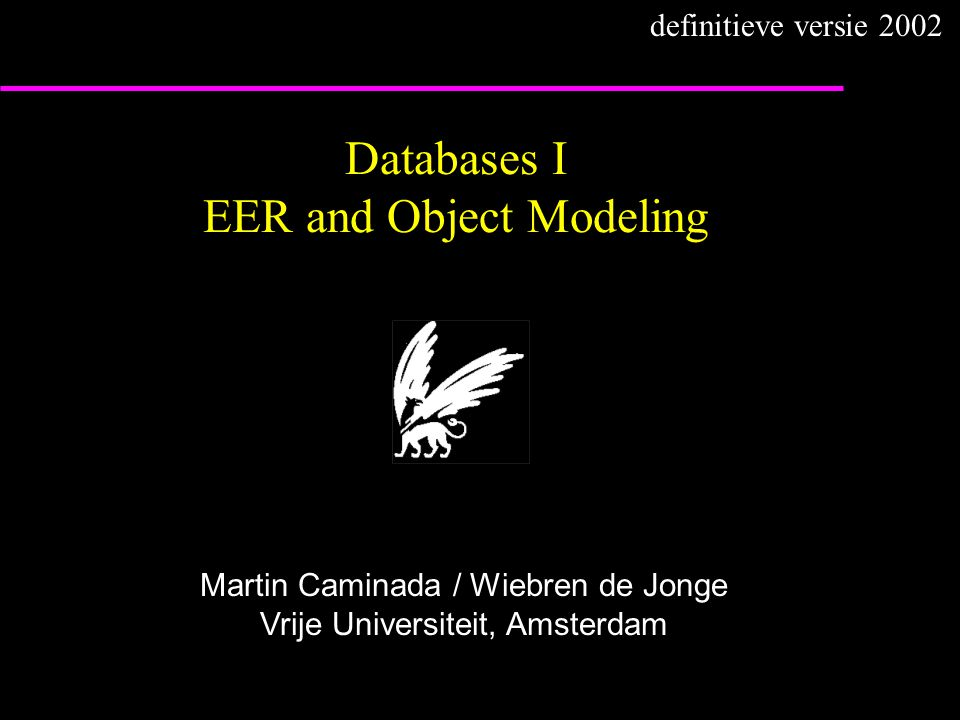 Databases I EER and Object Modeling Martin Caminada / Wiebren de Jonge Vrije Universiteit, Amsterdam definitieve versie 2002