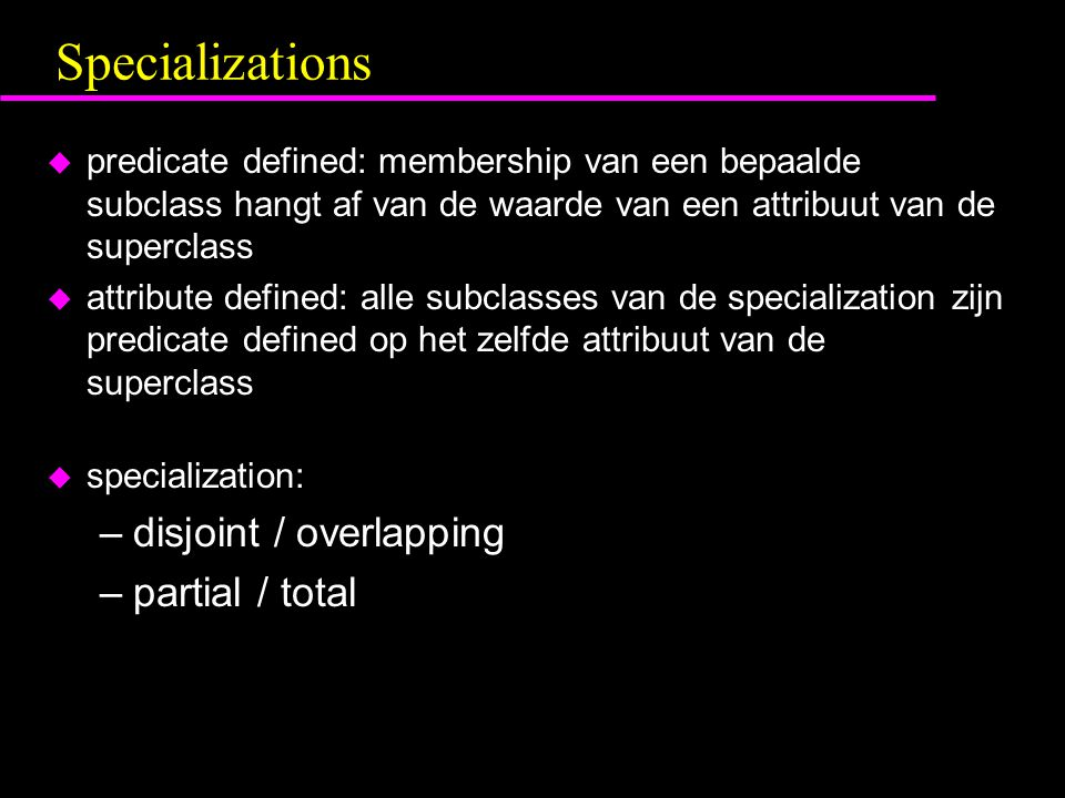 Specializations u predicate defined: membership van een bepaalde subclass hangt af van de waarde van een attribuut van de superclass u attribute defined: alle subclasses van de specialization zijn predicate defined op het zelfde attribuut van de superclass u specialization: –disjoint / overlapping –partial / total