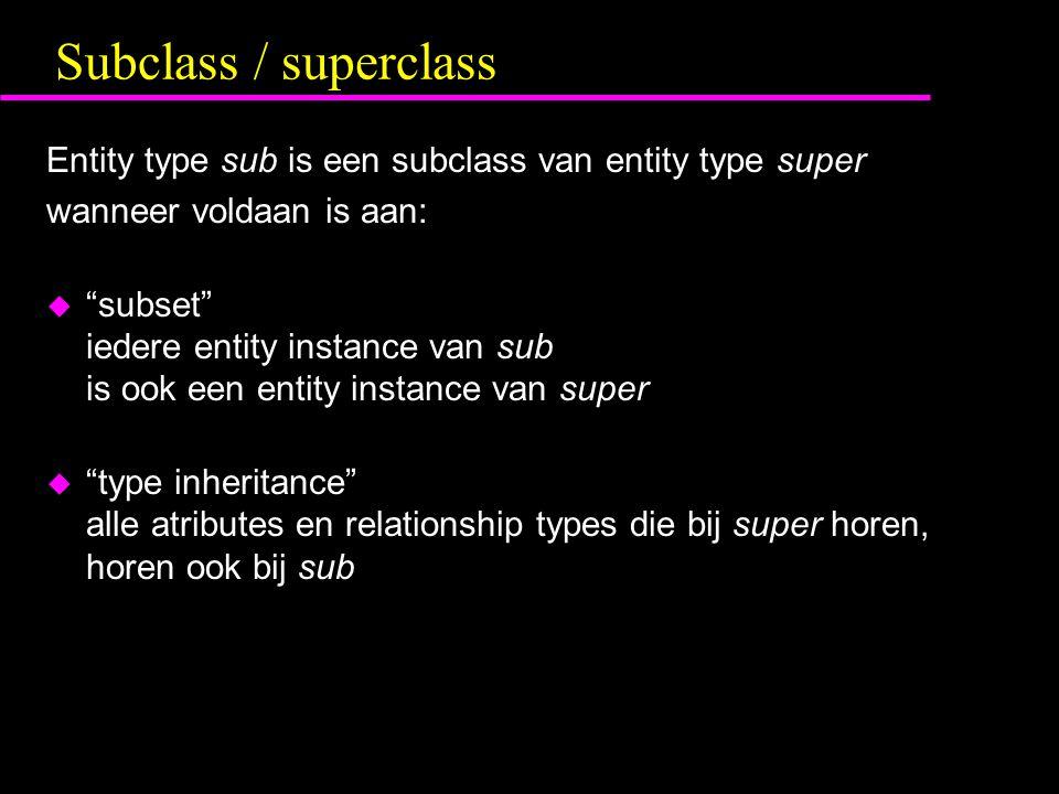 Subclass / superclass Entity type sub is een subclass van entity type super wanneer voldaan is aan: u subset iedere entity instance van sub is ook een entity instance van super u type inheritance alle atributes en relationship types die bij super horen, horen ook bij sub