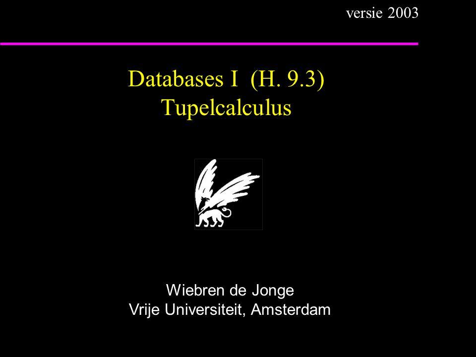Databases I (H. 9.3) Tupelcalculus Wiebren de Jonge Vrije Universiteit, Amsterdam versie 2003