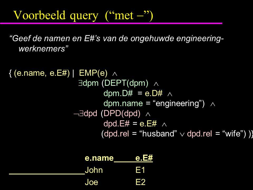 Voorbeeld query ( met  ) Geef de namen en E#'s van de ongehuwde engineering- werknemers { (e.name, e.E#) | EMP(e)   dpm (DEPT(dpm)  dpm.D# = e.D#  dpm.name = engineering )   dpd (DPD(dpd)  dpd.E# = e.E#  (dpd.rel = husband  dpd.rel = wife ) )} e.namee.E# JohnE1 JoeE2