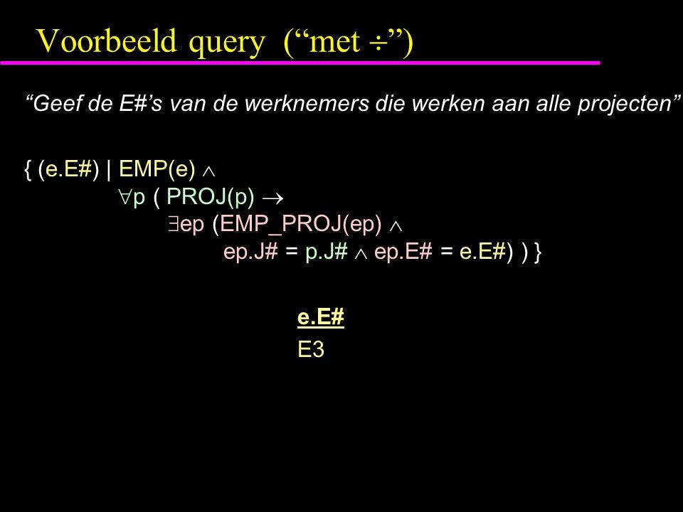 Voorbeeld query ( met  ) Geef de E#'s van de werknemers die werken aan alle projecten { (e.E#) | EMP(e)   p ( PROJ(p)   ep (EMP_PROJ(ep)  ep.J# = p.J#  ep.E# = e.E#) ) } e.E# E3