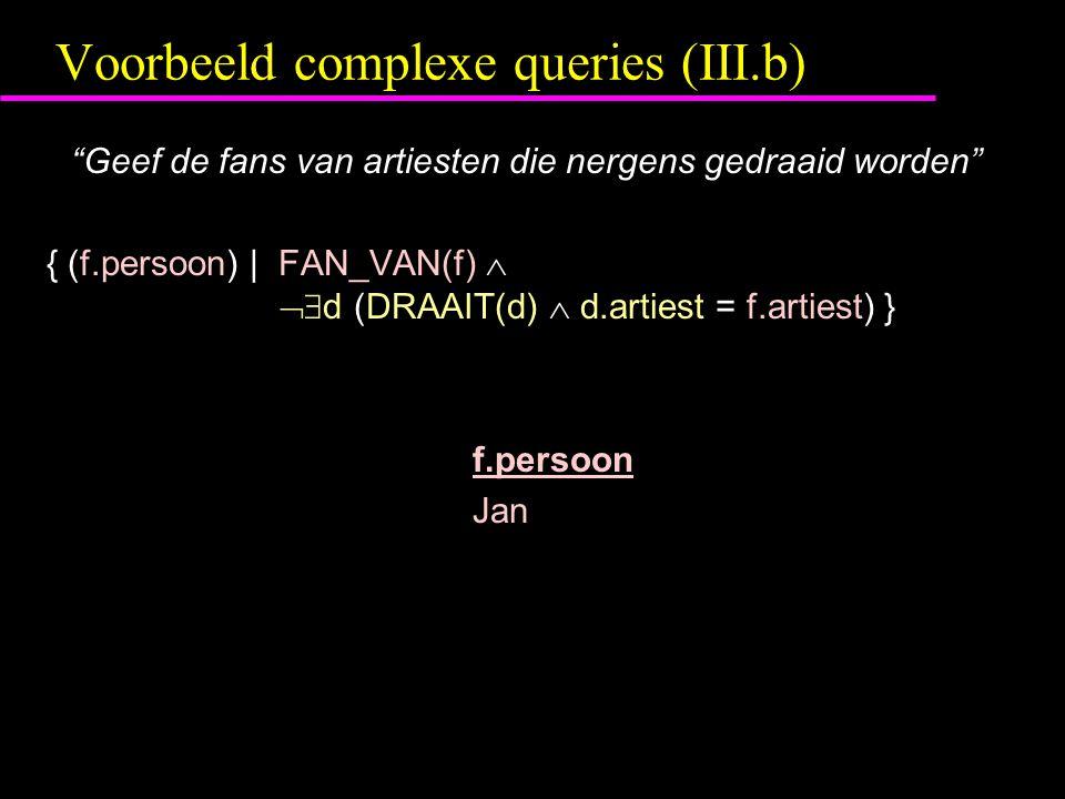 Voorbeeld complexe queries (III.b) Geef de fans van artiesten die nergens gedraaid worden { (f.persoon) | FAN_VAN(f)   d (DRAAIT(d)  d.artiest = f.artiest) } f.persoon Jan