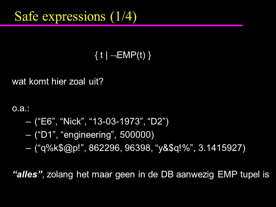 "Safe expressions (1/4) { t |  EMP(t) } wat komt hier zoal uit? o.a.: –(""E6"", ""Nick"", ""13-03-1973"", ""D2"") –(""D1"", ""engineering"", 500000) –(""q%k$@p!"","