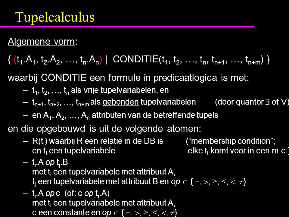 Tupelcalculus Algemene vorm: { (t 1.A 1, t 2.A 2, …, t n.A n ) | CONDITIE(t 1, t 2, …, t n, t n+1, …, t n+m ) } waarbij CONDITIE een formule in predicaatlogica is met: –t 1, t 2, …, t n als vrije tupelvariabelen, en –t n+1, t n+2, …, t n+m als gebonden tupelvariabelen (door quantor  of  ) –en A 1, A 2, …, A n attributen van de betreffende tupels en die opgebouwd is uit de volgende atomen: –R(t i ) waarbij R een relatie in de DB is ( membership condition ; en t i een tupelvariabele elke t i komt voor in een m.c.) –t i.A op t j.B met t i een tupelvariabele met attribuut A, t j een tupelvariabele met attribuut B en op  { , , , , ,  } –t i.A op c (of: c op t i.A) met t i een tupelvariabele met attribuut A, c een constante en op  { , , , , ,  }