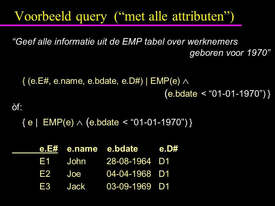 Voorbeeld query ( met alle attributen ) Geef alle informatie uit de EMP tabel over werknemers geboren voor 1970 { (e.E#, e.name, e.bdate, e.D#) | EMP(e)  ( e.bdate < 01-01-1970 ) } òf: { e | EMP(e)  ( e.bdate < 01-01-1970 ) } e.E#e.name e.bdate e.D# E1John 28-08-1964 D1 E2Joe 04-04-1968 D1 E3Jack 03-09-1969 D1